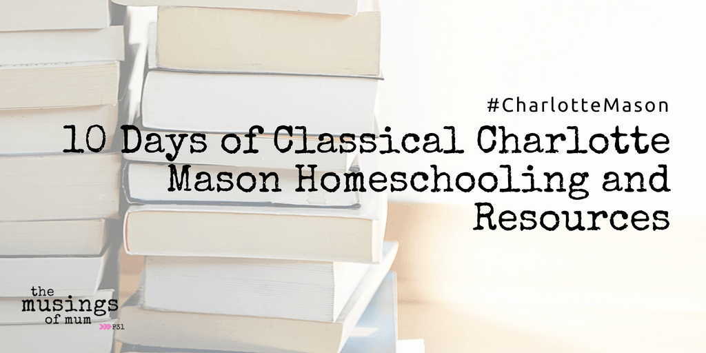 10 Days of Classical Charlotte Mason Homeschooling and Resources