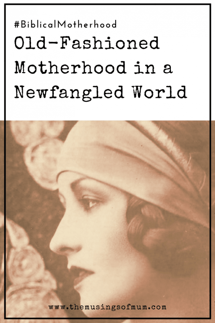 Old-Fashioned Motherhood in a Newfangled World - Learning to be an old-fashioned mother really means learning to be a Biblical mother. How do we do set our lives up to follow what God has for us?